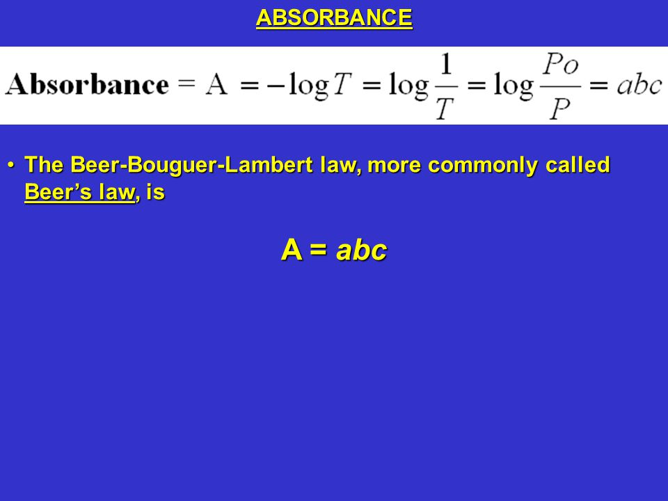 The Beer-Bouguer-Lambert law, more commonly called Beer's law, isThe Beer-Bouguer-Lambert law, more commonly called Beer's law, is A = abc ABSORBANCE