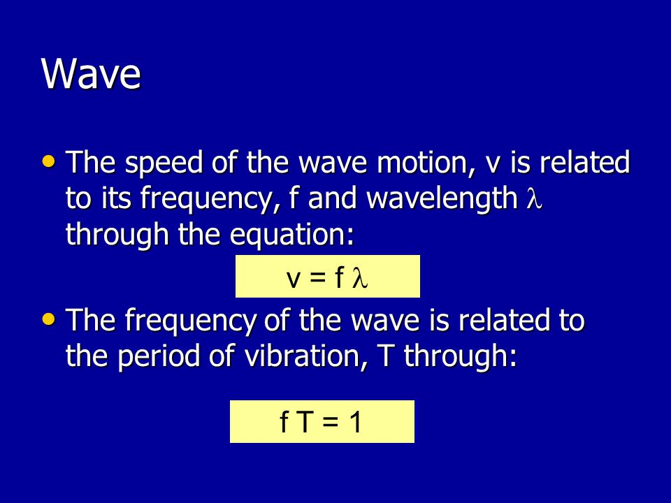 Wave The speed of the wave motion, v is related to its frequency, f and wavelength through the equation: The speed of the wave motion, v is related to its frequency, f and wavelength through the equation: The frequency of the wave is related to the period of vibration, T through: The frequency of the wave is related to the period of vibration, T through: v = f f T = 1