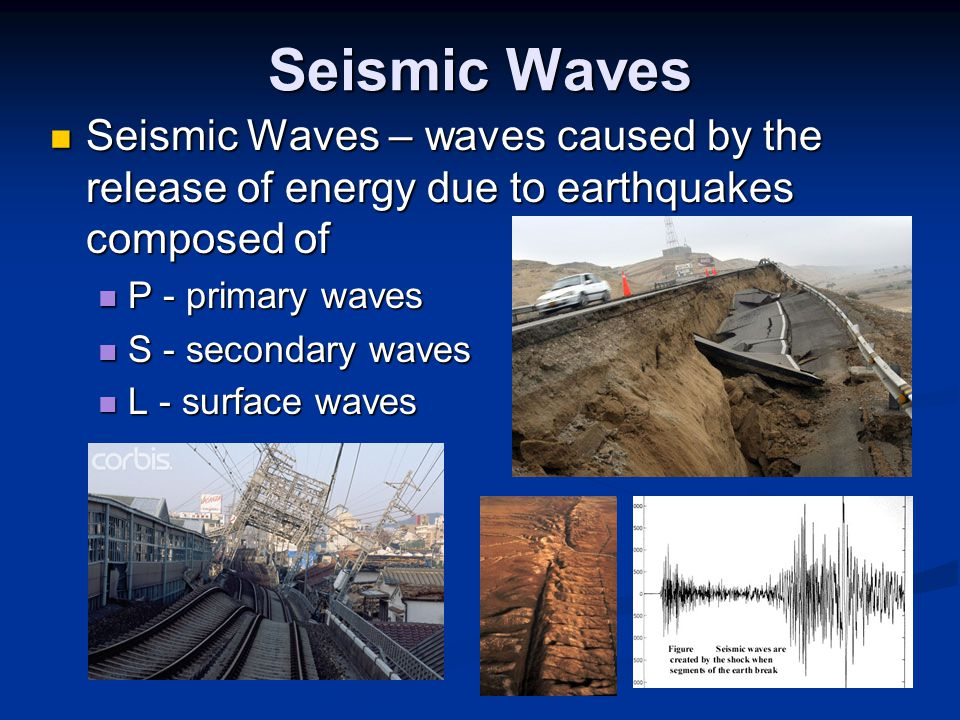 Seismic Waves Seismic Waves – waves caused by the release of energy due to earthquakes composed of Seismic Waves – waves caused by the release of ener