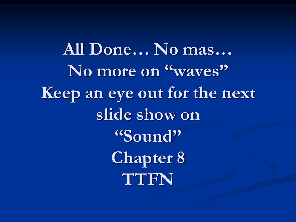"All Done… No mas… No more on ""waves"" Keep an eye out for the next slide show on ""Sound"" Chapter 8 TTFN"