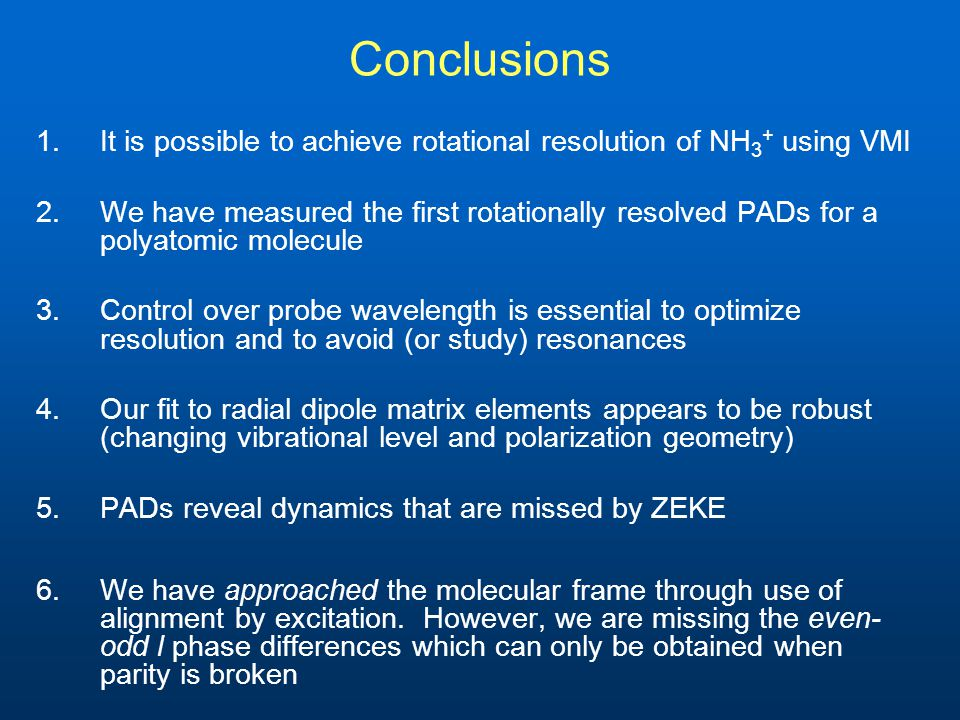 Conclusions 1.It is possible to achieve rotational resolution of NH 3 + using VMI 2.We have measured the first rotationally resolved PADs for a polyatomic molecule 3.Control over probe wavelength is essential to optimize resolution and to avoid (or study) resonances 4.Our fit to radial dipole matrix elements appears to be robust (changing vibrational level and polarization geometry) 5.PADs reveal dynamics that are missed by ZEKE 6.We have approached the molecular frame through use of alignment by excitation.