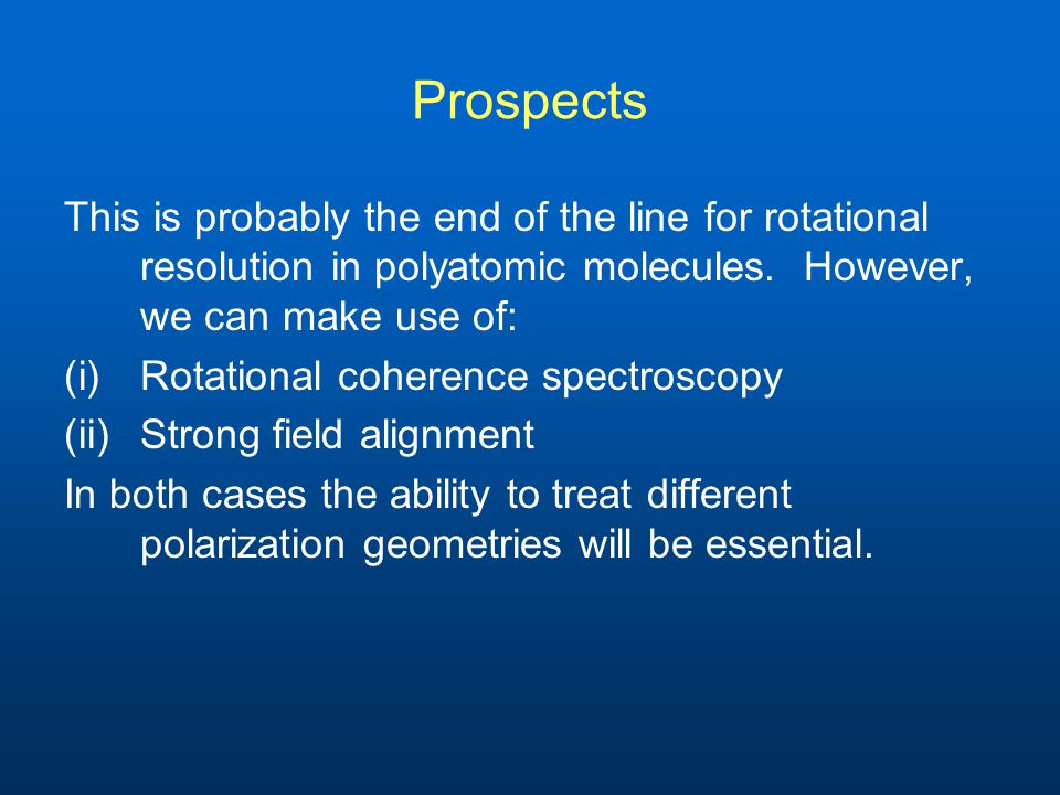 Prospects This is probably the end of the line for rotational resolution in polyatomic molecules.