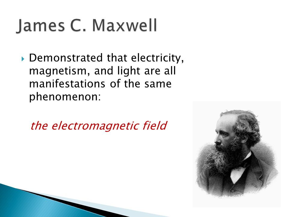  Demonstrated that electricity, magnetism, and light are all manifestations of the same phenomenon: the electromagnetic field