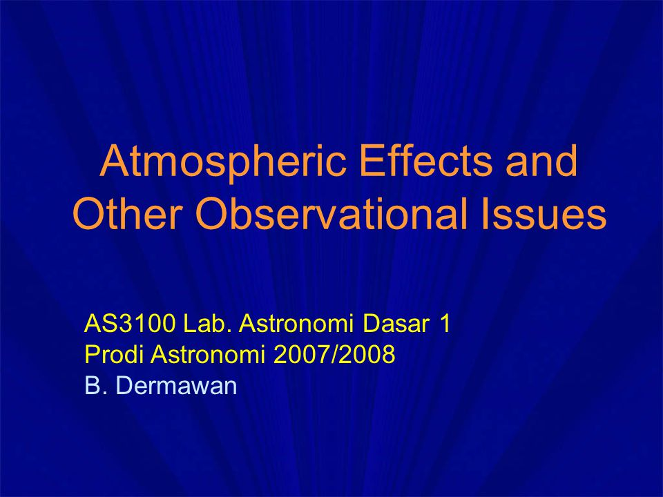 Atmospheric Effects and Other Observational Issues AS3100 Lab. Astronomi Dasar 1 Prodi Astronomi 2007/2008 B. Dermawan