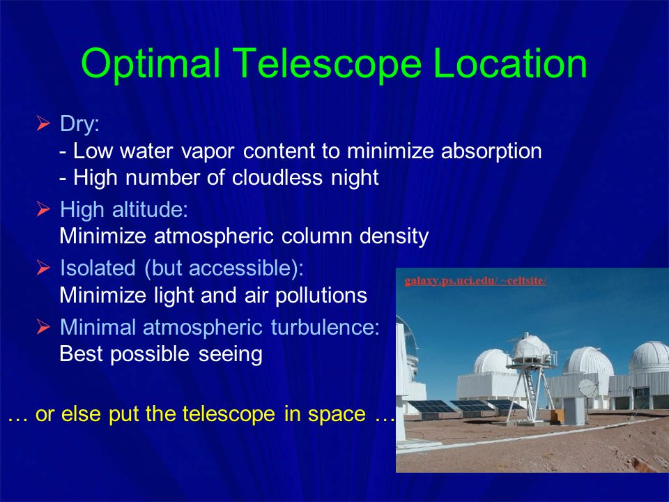 Optimal Telescope Location  Dry: - Low water vapor content to minimize absorption - High number of cloudless night  High altitude: Minimize atmosphe