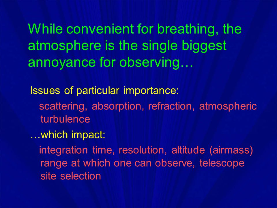 While convenient for breathing, the atmosphere is the single biggest annoyance for observing… Issues of particular importance: scattering, absorption,