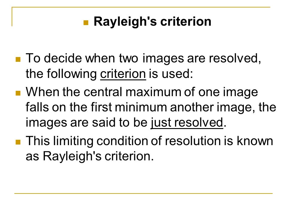 Rayleigh's criterion To decide when two images are resolved, the following criterion is used: When the central maximum of one image falls on the first