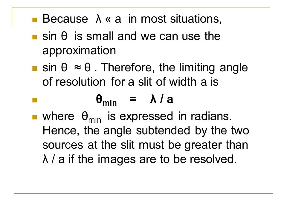 Because λ « a in most situations, sin θ is small and we can use the approximation sin θ ≈ θ. Therefore, the limiting angle of resolution for a slit of