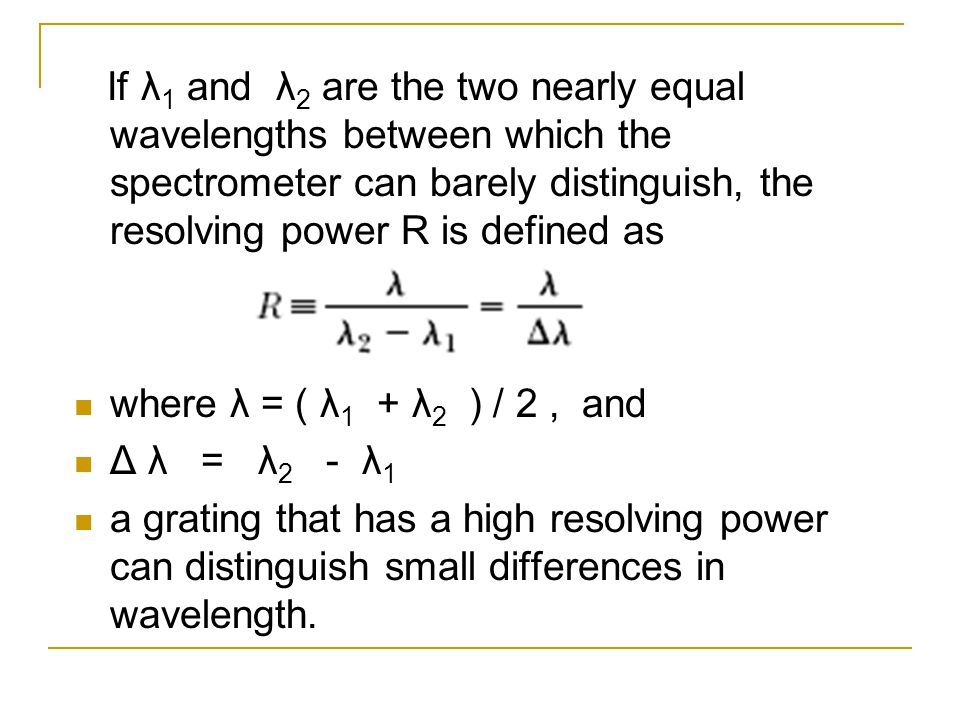 If λ 1 and λ 2 are the two nearly equal wavelengths between which the spectrometer can barely distinguish, the resolving power R is defined as where λ