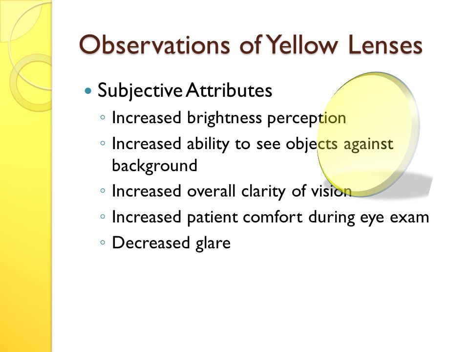 Observations of Yellow Lenses Subjective Attributes ◦ Increased brightness perception ◦ Increased ability to see objects against background ◦ Increased overall clarity of vision ◦ Increased patient comfort during eye exam ◦ Decreased glare