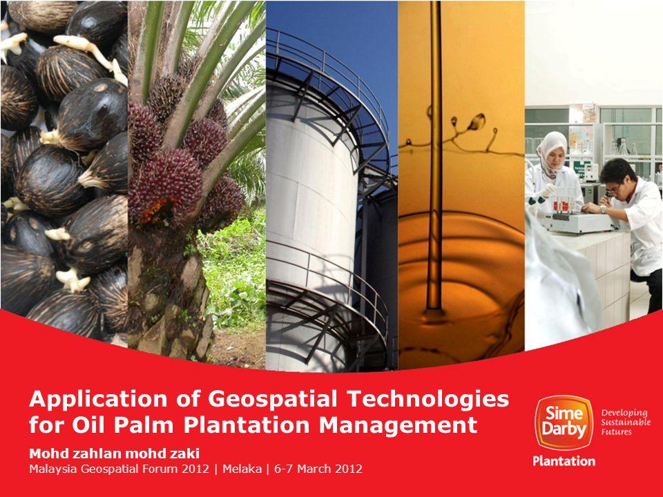Application of Geospatial Technologies for Oil Palm Plantation Management Mohd zahlan mohd zaki Malaysia Geospatial Forum 2012 | Melaka | 6-7 March 2012