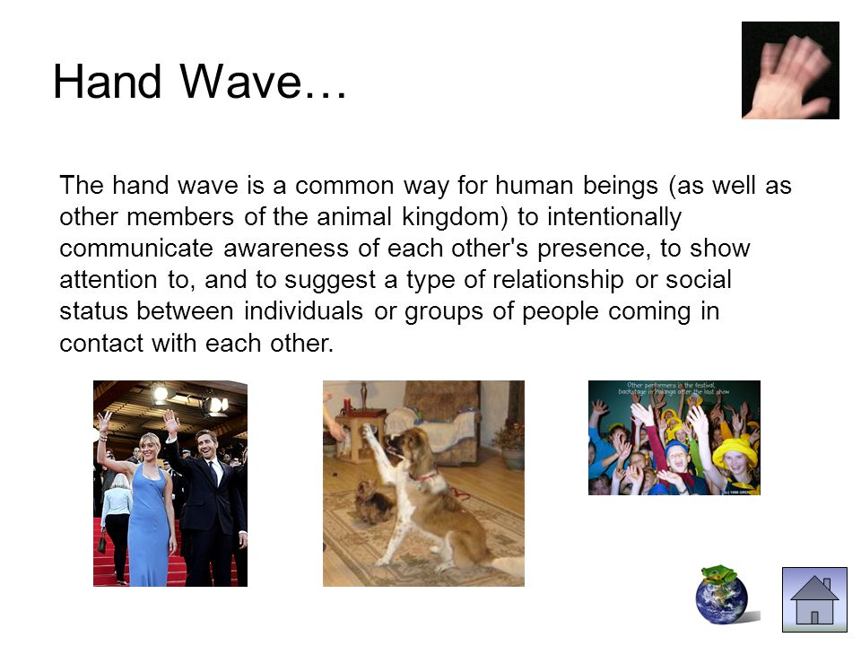 The hand wave is a common way for human beings (as well as other members of the animal kingdom) to intentionally communicate awareness of each other s presence, to show attention to, and to suggest a type of relationship or social status between individuals or groups of people coming in contact with each other.