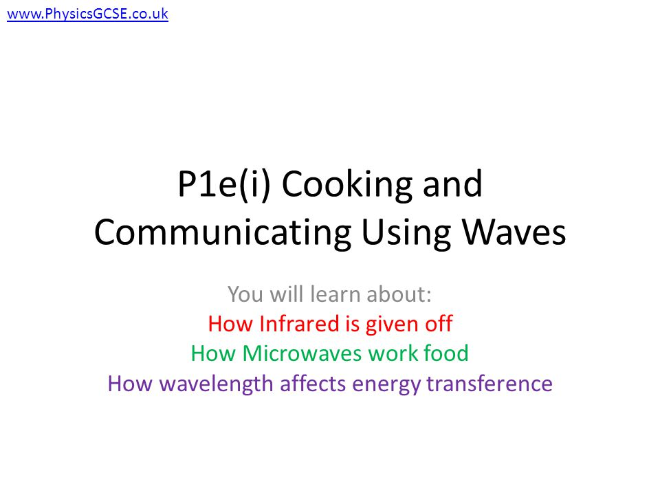 P1e(i) Cooking and Communicating Using Waves You will learn about: How Infrared is given off How Microwaves work food How wavelength affects energy transference www.PhysicsGCSE.co.uk