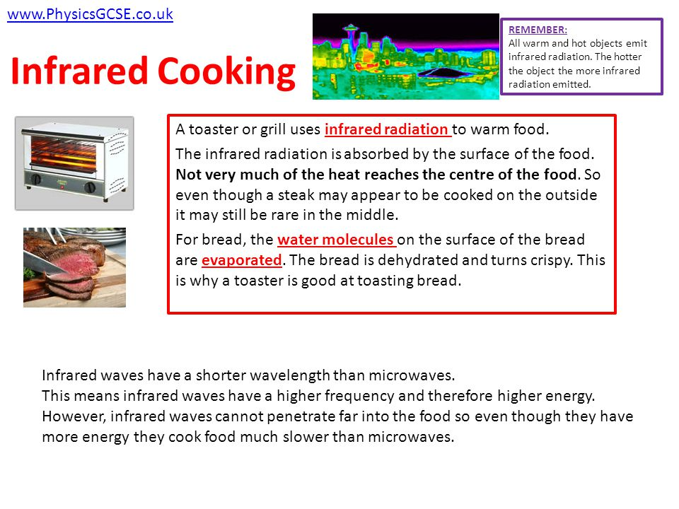 Re-cap of Similarities and Differences Infrared Radiation SIMILARITIES Heated molecules transfer thermal energy into kinetic energy Heat transfers via conduction or convection DIFFERENCES Does not penetrate far into the food Heats only the surface of the food Higher frequency thus higher energy wave www.PhysicsGCSE.co.uk Microwave Radiation SIMILARITIES Heated molecules transfer thermal energy into kinetic energy Transfers via conduction or convection DIFFERENCES Penetrates about 1cm into the food Works only water or fat molecules Lower frequency thus lower energy wave