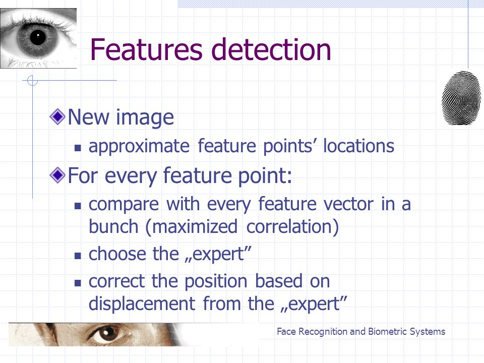 "Face Recognition and Biometric Systems Features detection New image approximate feature points' locations For every feature point: compare with every feature vector in a bunch (maximized correlation) choose the ""expert correct the position based on displacement from the ""expert"