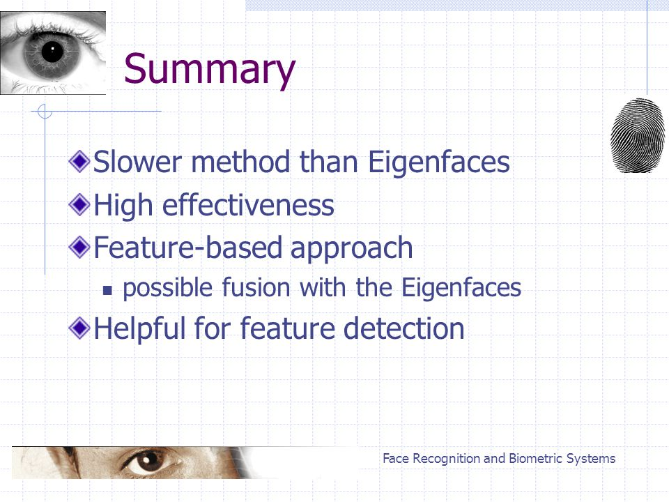 Face Recognition and Biometric Systems Summary Slower method than Eigenfaces High effectiveness Feature-based approach possible fusion with the Eigenfaces Helpful for feature detection