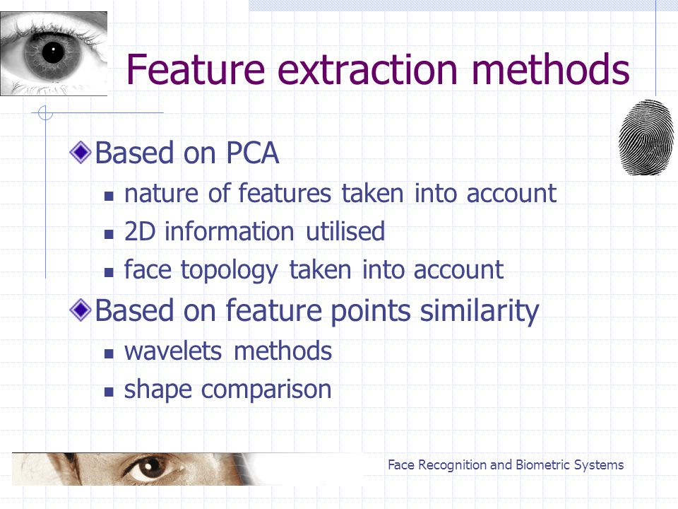 Face Recognition and Biometric Systems Feature extraction methods Based on PCA nature of features taken into account 2D information utilised face topology taken into account Based on feature points similarity wavelets methods shape comparison