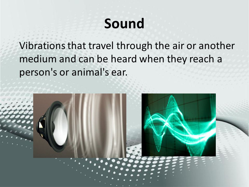 Sound Vibrations that travel through the air or another medium and can be heard when they reach a person's or animal's ear.