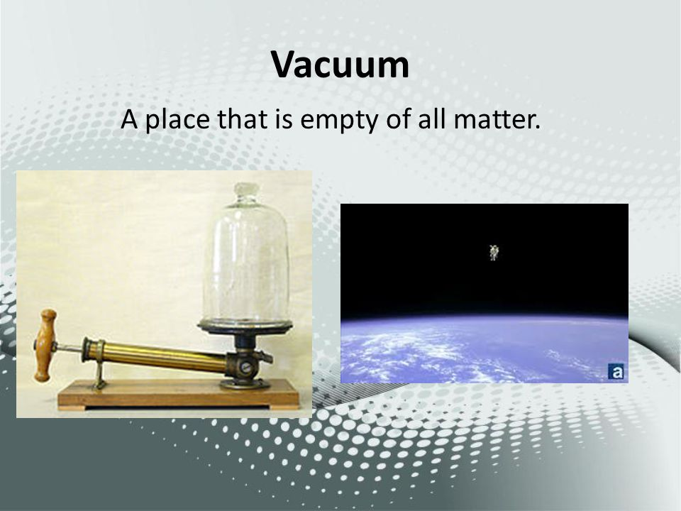 Vacuum A place that is empty of all matter.