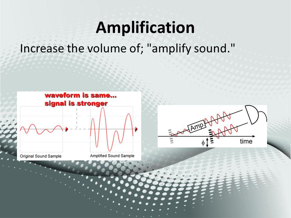 Amplification Increase the volume of;