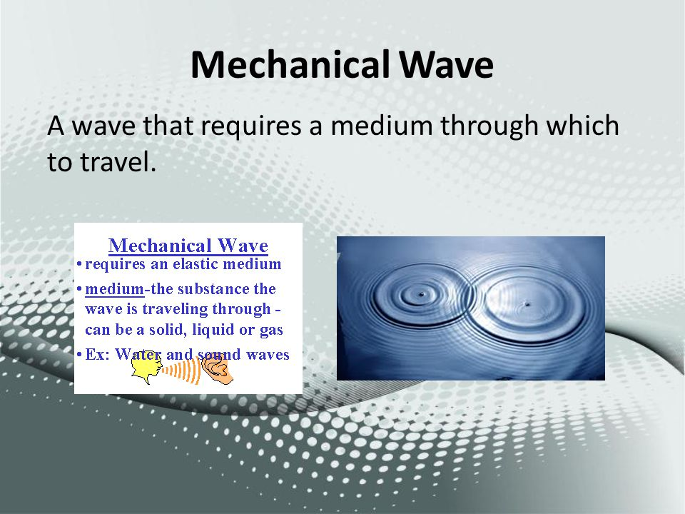 Mechanical Wave A wave that requires a medium through which to travel.