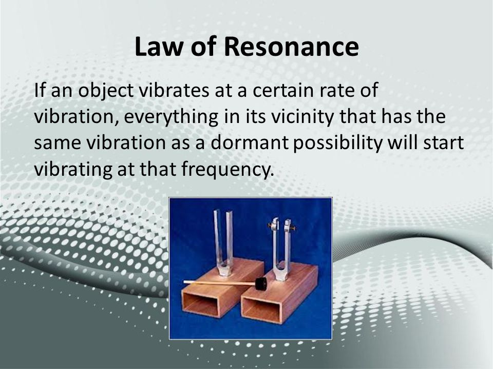 Law of Resonance If an object vibrates at a certain rate of vibration, everything in its vicinity that has the same vibration as a dormant possibility