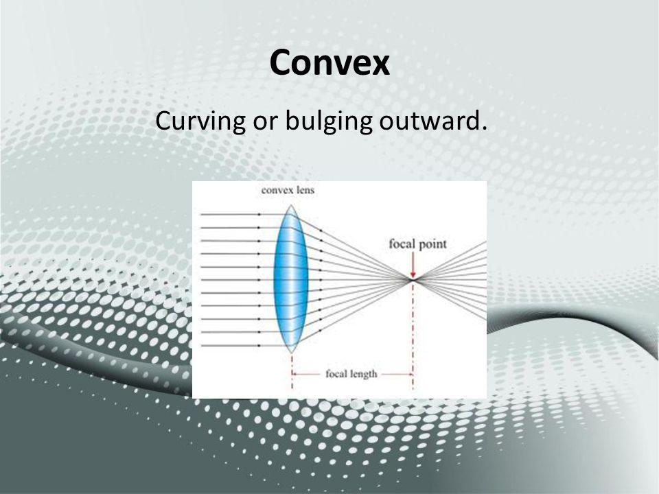 Convex Curving or bulging outward.