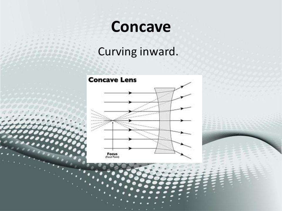 Concave Curving inward.
