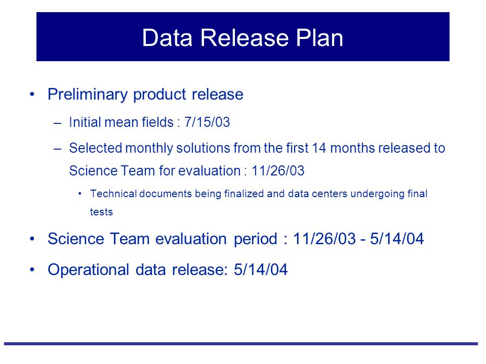 Data Release Plan Preliminary product release –Initial mean fields : 7/15/03 –Selected monthly solutions from the first 14 months released to Science Team for evaluation : 11/26/03 Technical documents being finalized and data centers undergoing final tests Science Team evaluation period : 11/26/03 - 5/14/04 Operational data release: 5/14/04