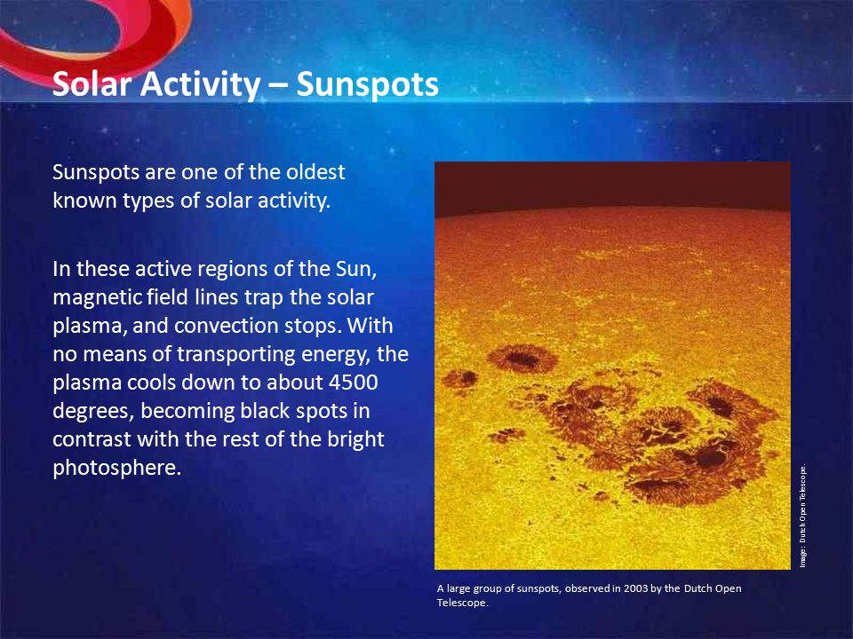 Solar Activity – Sunspots Sunspots are one of the oldest known types of solar activity.
