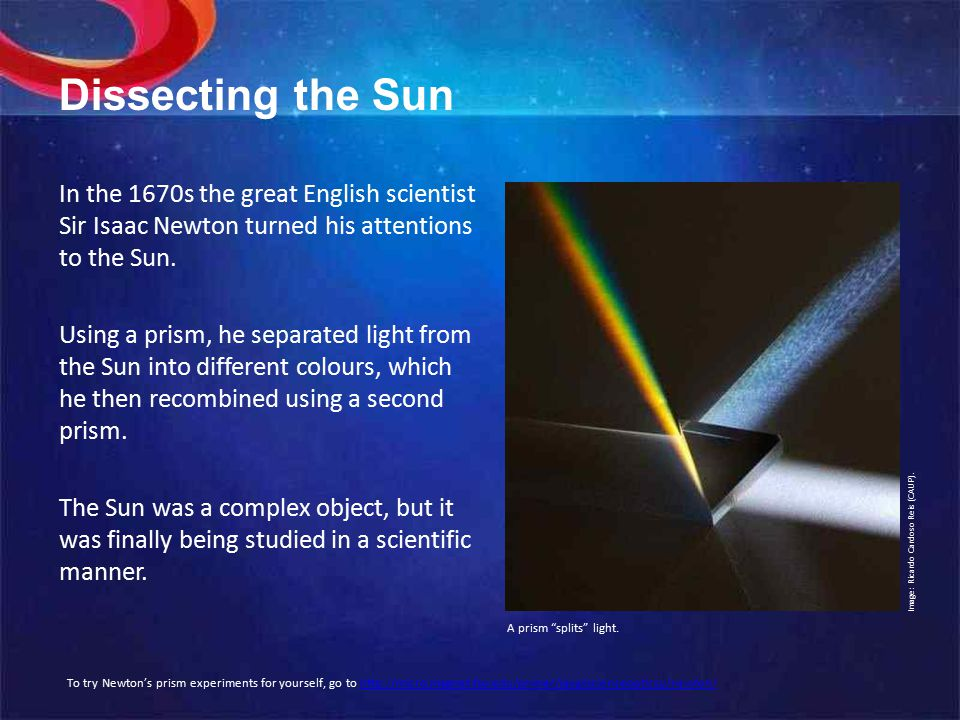 Dissecting the Sun In the 1670s the great English scientist Sir Isaac Newton turned his attentions to the Sun.