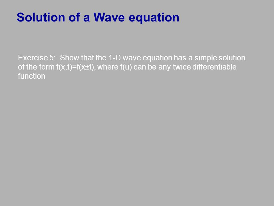 Solution of a Wave equation Exercise 5: Show that the 1-D wave equation has a simple solution of the form f(x,t)=f(x±t), where f(u) can be any twice d