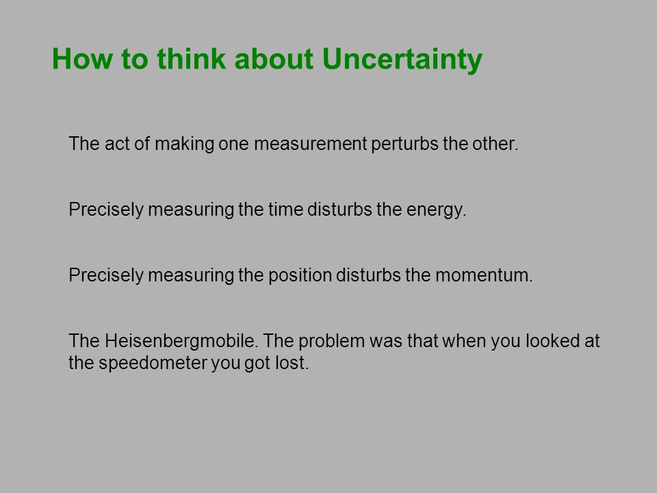 How to think about Uncertainty The act of making one measurement perturbs the other. Precisely measuring the time disturbs the energy. Precisely measu
