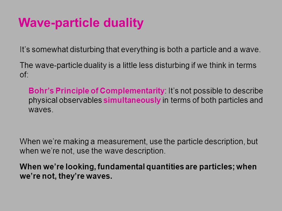 Wave-particle duality It's somewhat disturbing that everything is both a particle and a wave. The wave-particle duality is a little less disturbing if