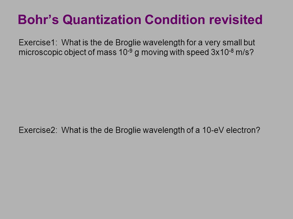 Bohr's Quantization Condition revisited Exercise1: What is the de Broglie wavelength for a very small but microscopic object of mass 10 -9 g moving wi