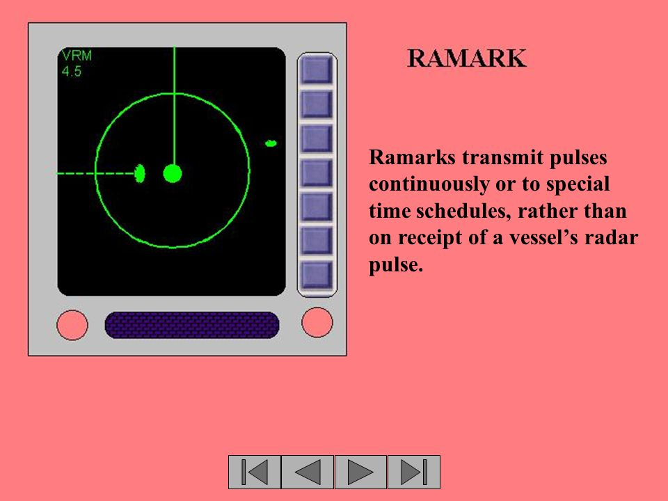 Ramarks transmit pulses continuously or to special time schedules, rather than on receipt of a vessel's radar pulse.