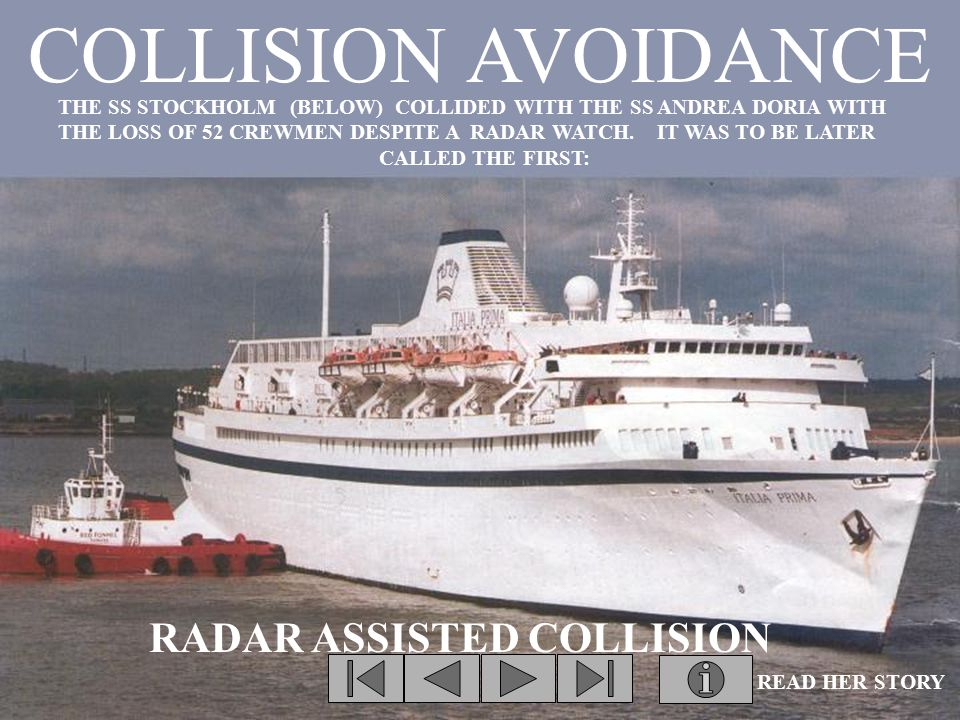 COLLISION AVOIDANCE THE SS STOCKHOLM (BELOW) COLLIDED WITH THE SS ANDREA DORIA WITH THE LOSS OF 52 CREWMEN DESPITE A RADAR WATCH.