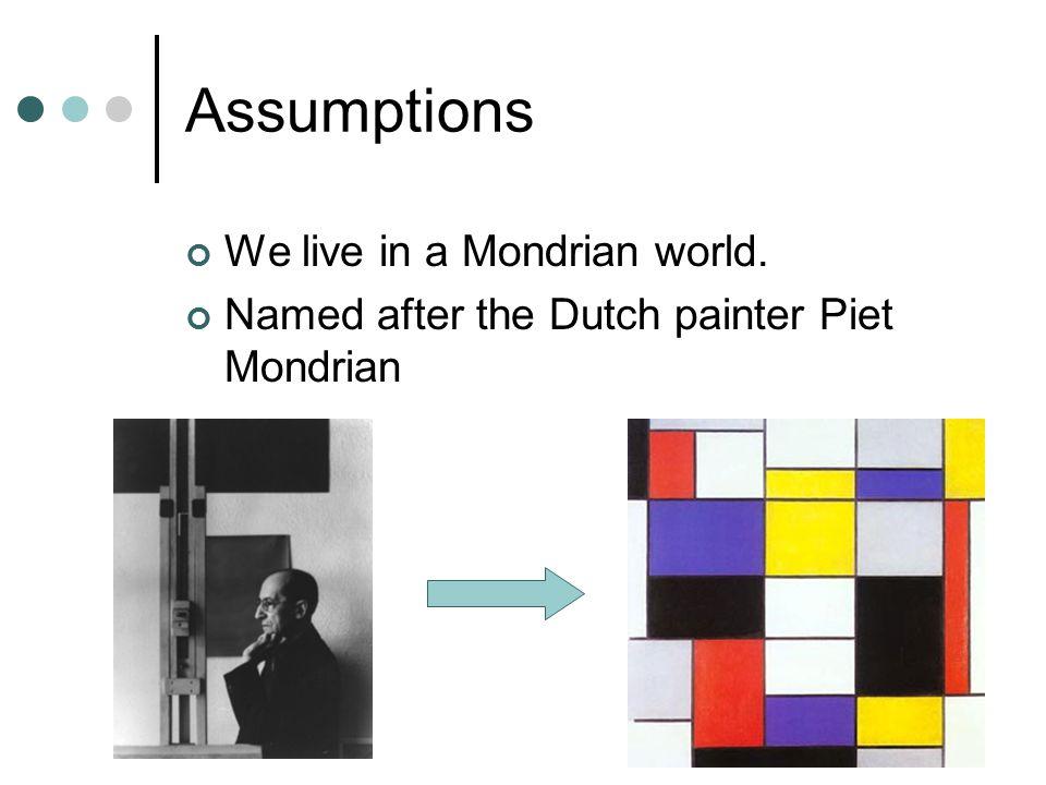 Assumptions We live in a Mondrian world. Named after the Dutch painter Piet Mondrian