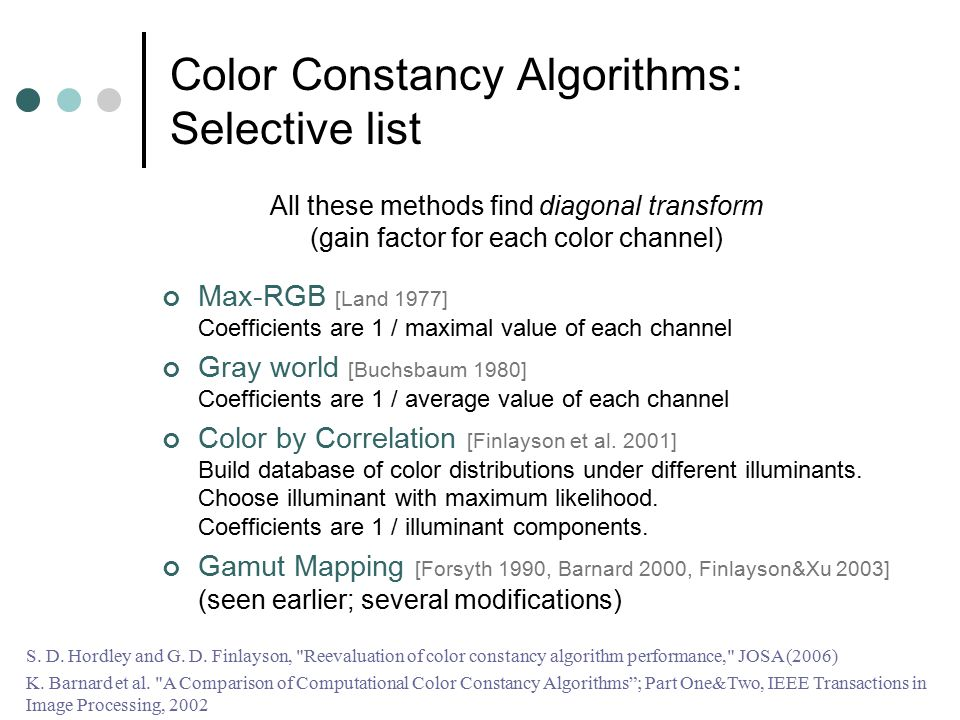Color Constancy Algorithms: Selective list Max-RGB [Land 1977] Coefficients are 1 / maximal value of each channel Gray world [Buchsbaum 1980] Coeffici