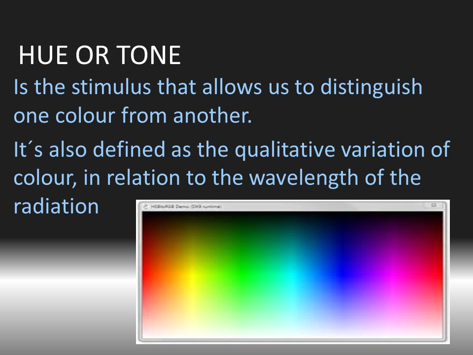 HUE OR TONE Is the stimulus that allows us to distinguish one colour from another.