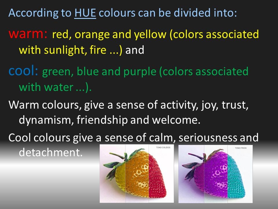 According to HUE colours can be divided into: warm: red, orange and yellow (colors associated with sunlight, fire...) and cool: green, blue and purple (colors associated with water...).