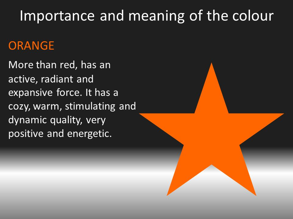 Importance and meaning of the colour ORANGE More than red, has an active, radiant and expansive force.