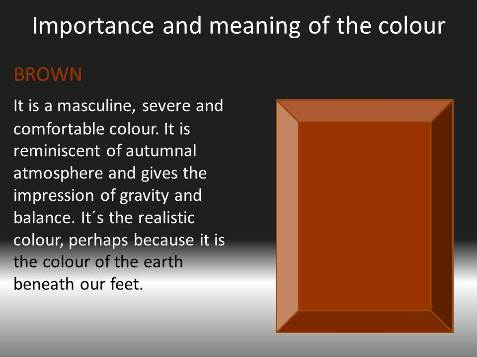 Importance and meaning of the colour BROWN It is a masculine, severe and comfortable colour.