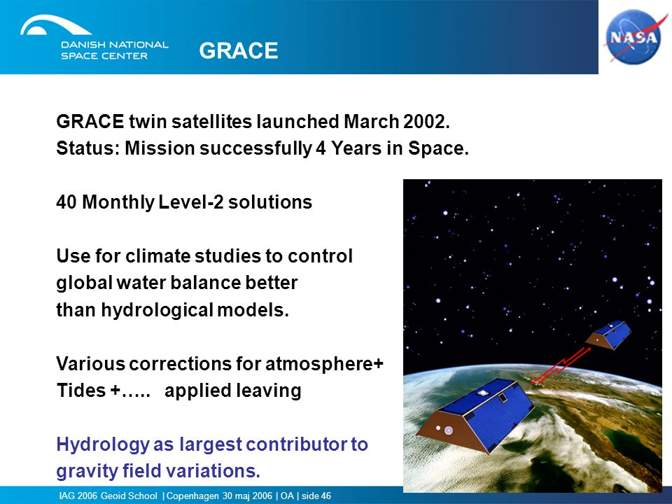 IAG 2006 Geoid School | Copenhagen 30 maj 2006 | OA | side 46 GRACE GRACE twin satellites launched March 2002. Status: Mission successfully 4 Years in