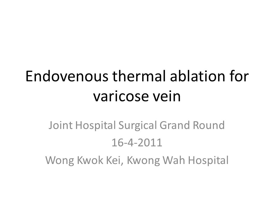 Endovenous thermal ablation for varicose vein Joint Hospital Surgical Grand Round 16-4-2011 Wong Kwok Kei, Kwong Wah Hospital