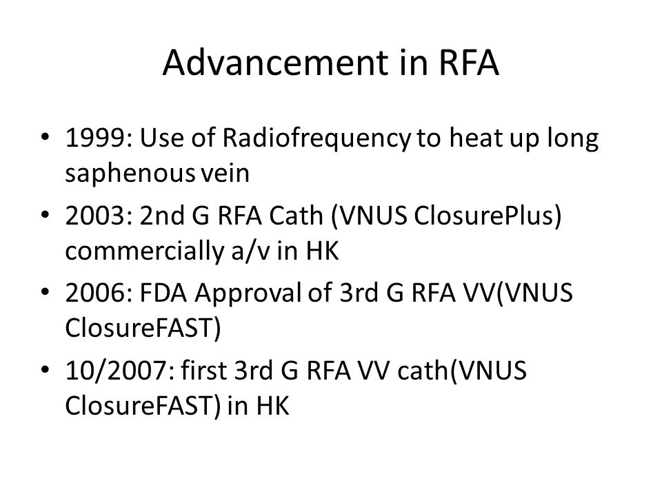 Advancement in RFA 1999: Use of Radiofrequency to heat up long saphenous vein 2003: 2nd G RFA Cath (VNUS ClosurePlus) commercially a/v in HK 2006: FDA