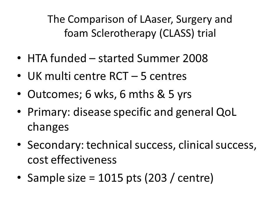 The Comparison of LAaser, Surgery and foam Sclerotherapy (CLASS) trial HTA funded – started Summer 2008 UK multi centre RCT – 5 centres Outcomes; 6 wk