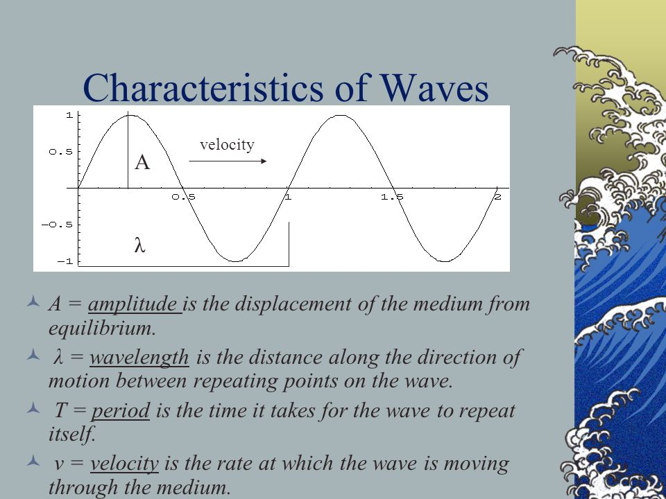 Wave velocity and the medium The velocity of a regular or periodic wave is just v = λ / T Example: λ = 2 m and T = 4 seconds.