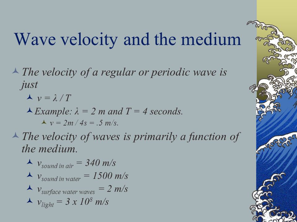Wave velocity and the medium The velocity of a regular or periodic wave is just v = λ / T Example: λ = 2 m and T = 4 seconds. v = 2m / 4s =.5 m/s. The