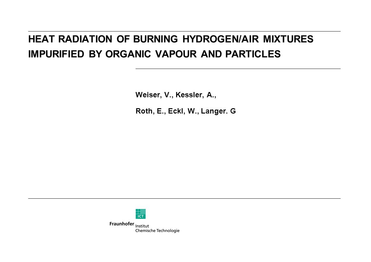 HEAT RADIATION OF BURNING HYDROGEN/AIR MIXTURES IMPURIFIED BY ORGANIC VAPOUR AND PARTICLES Weiser, V., Kessler, A., Roth, E., Eckl, W., Langer. G
